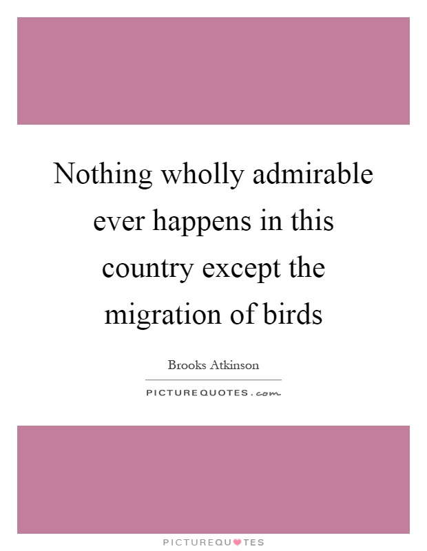 Nothing wholly admirable ever happens in this country except the migration of birds Picture Quote #1