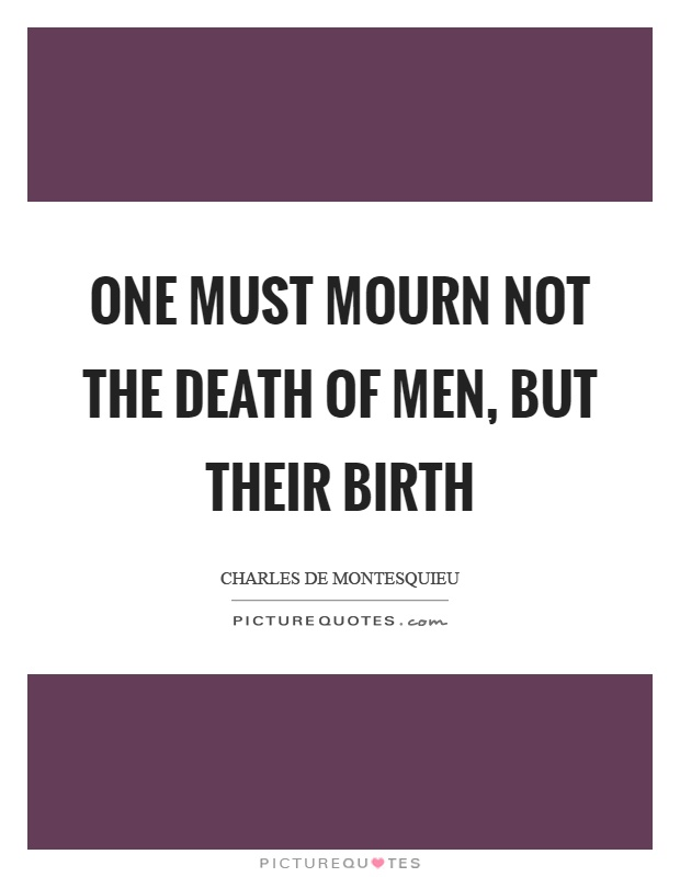 One must mourn not the death of men, but their birth Picture Quote #1