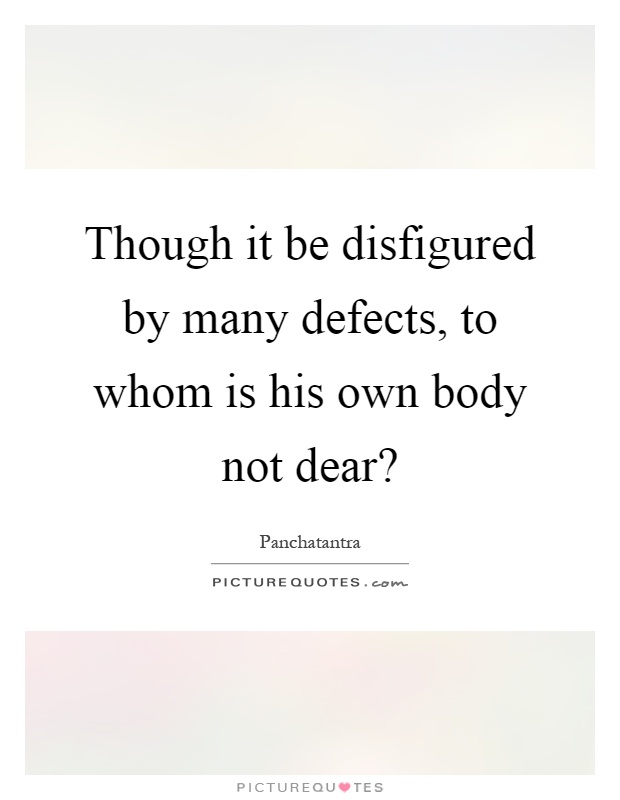 Though it be disfigured by many defects, to whom is his own body not dear? Picture Quote #1