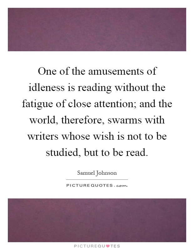 One of the amusements of idleness is reading without the fatigue of close attention; and the world, therefore, swarms with writers whose wish is not to be studied, but to be read Picture Quote #1