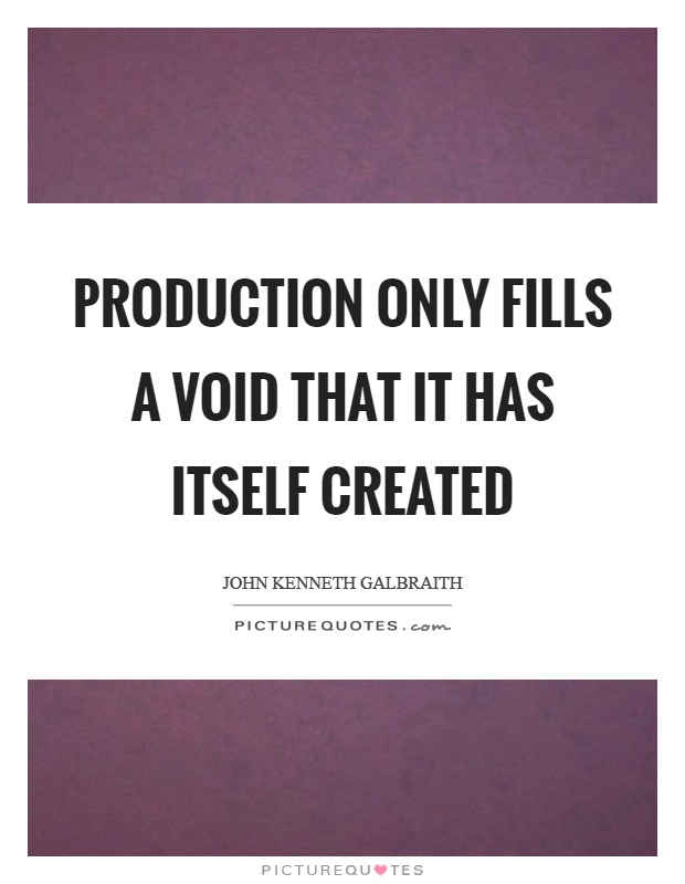 Production only fills a void that it has itself created Picture Quote #1