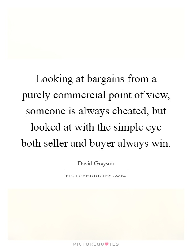 Looking at bargains from a purely commercial point of view, someone is always cheated, but looked at with the simple eye both seller and buyer always win Picture Quote #1