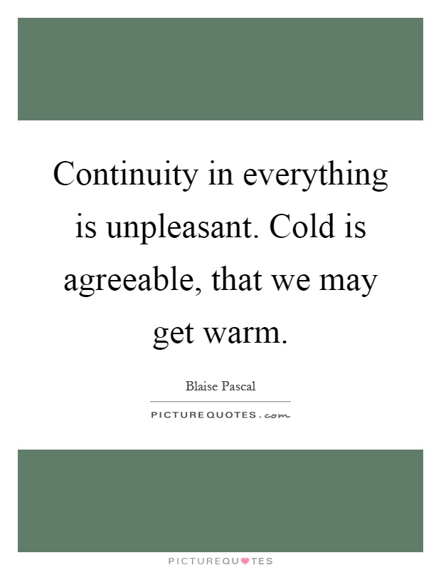 Continuity in everything is unpleasant. Cold is agreeable, that we may get warm Picture Quote #1