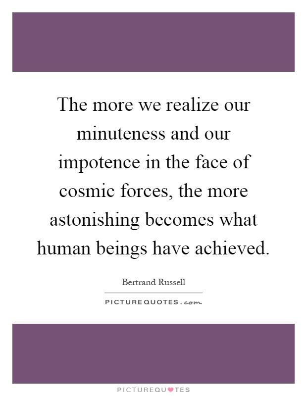 The more we realize our minuteness and our impotence in the face of cosmic forces, the more astonishing becomes what human beings have achieved Picture Quote #1
