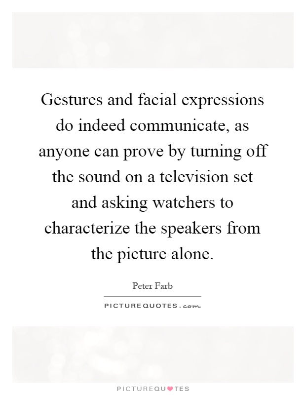 Gestures and facial expressions do indeed communicate, as anyone can prove by turning off the sound on a television set and asking watchers to characterize the speakers from the picture alone Picture Quote #1