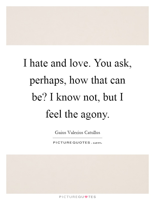 I hate and love. You ask, perhaps, how that can be? I know not, but I feel the agony Picture Quote #1