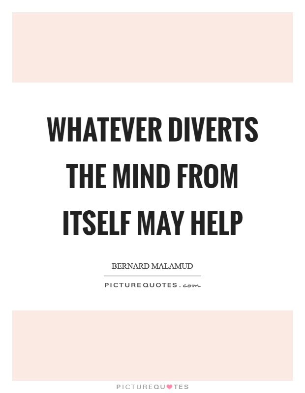Whatever diverts the mind from itself may help Picture Quote #1