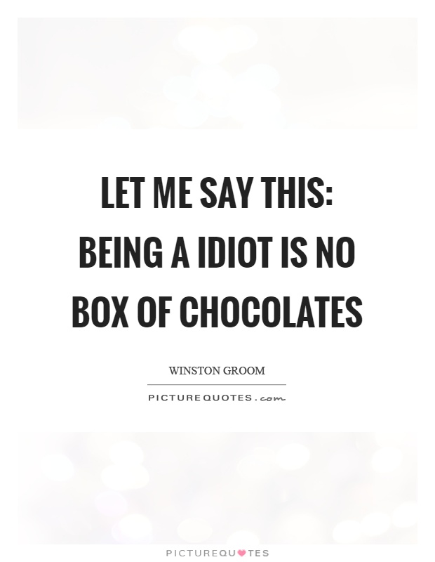 Let me say this: being a idiot is no box of chocolates Picture Quote #1