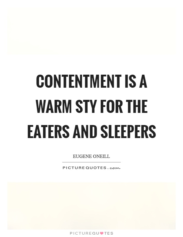 Contentment is a warm sty for the eaters and sleepers Picture Quote #1