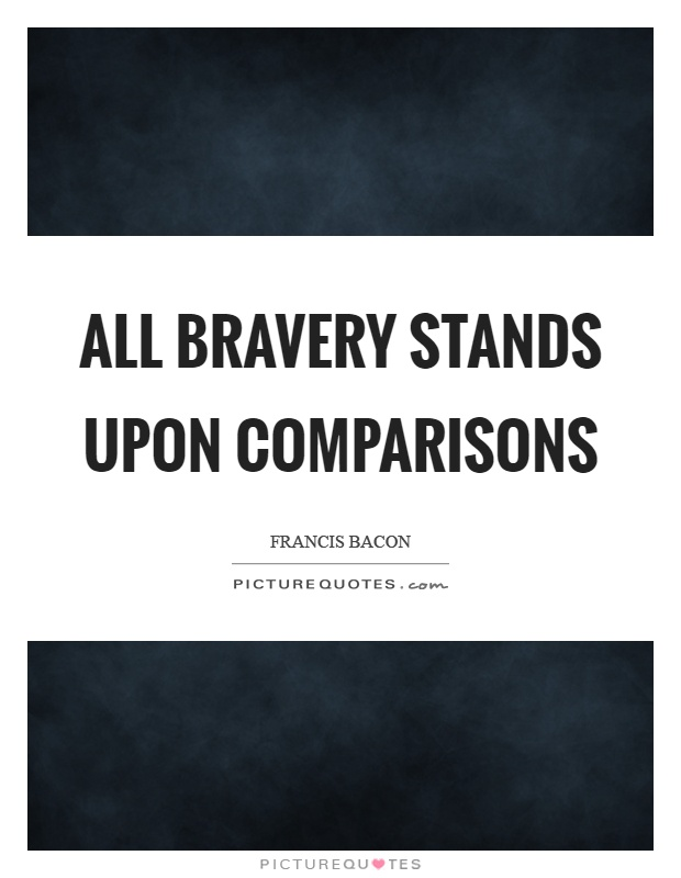 All bravery stands upon comparisons Picture Quote #1