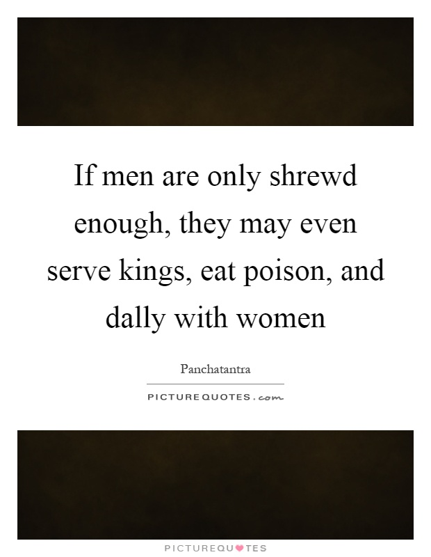 If men are only shrewd enough, they may even serve kings, eat poison, and dally with women Picture Quote #1