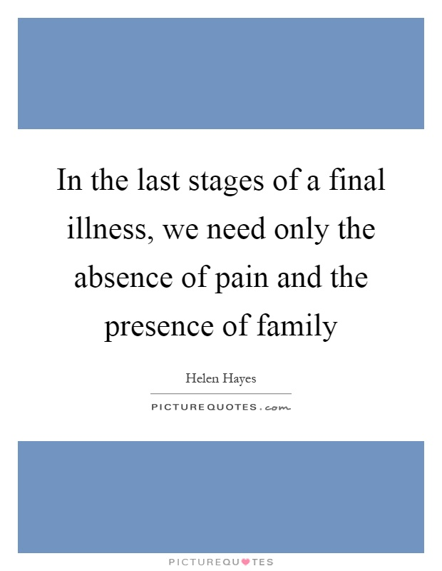 In the last stages of a final illness, we need only the absence of pain and the presence of family Picture Quote #1