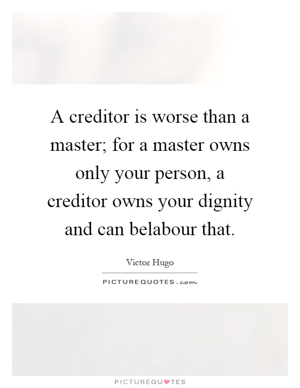 A creditor is worse than a master; for a master owns only your person, a creditor owns your dignity and can belabour that Picture Quote #1