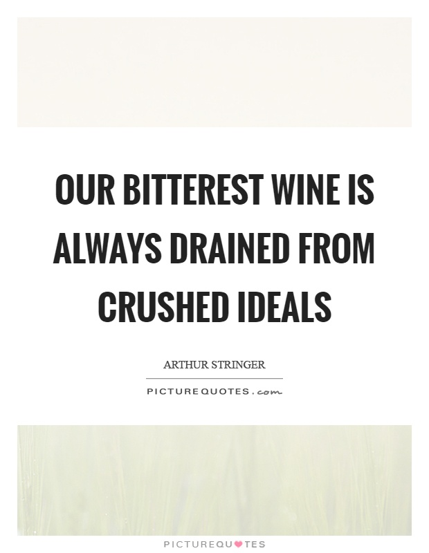 Our bitterest wine is always drained from crushed ideals Picture Quote #1