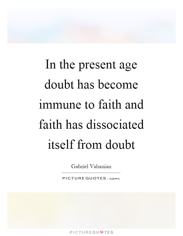 In the present age doubt has become immune to faith and faith has dissociated itself from doubt Picture Quote #1