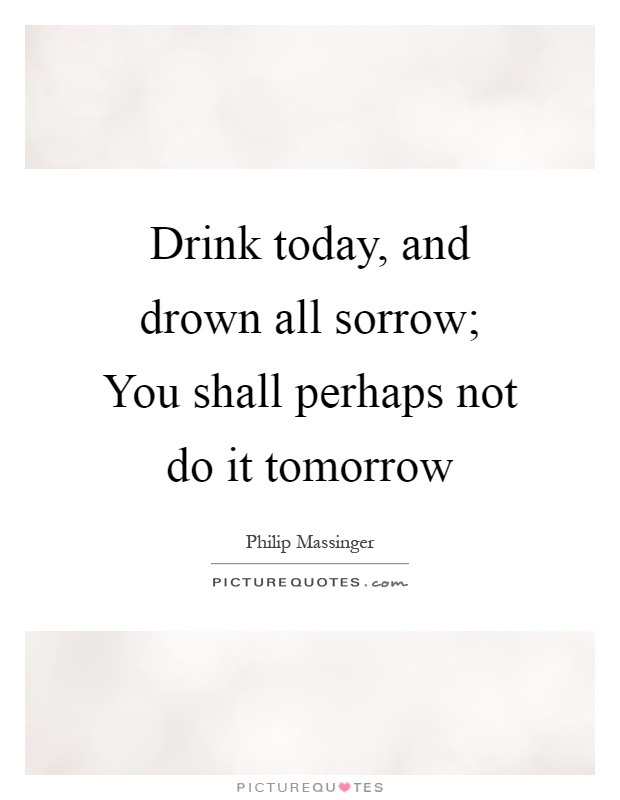 Drink today, and drown all sorrow; You shall perhaps not do it tomorrow Picture Quote #1