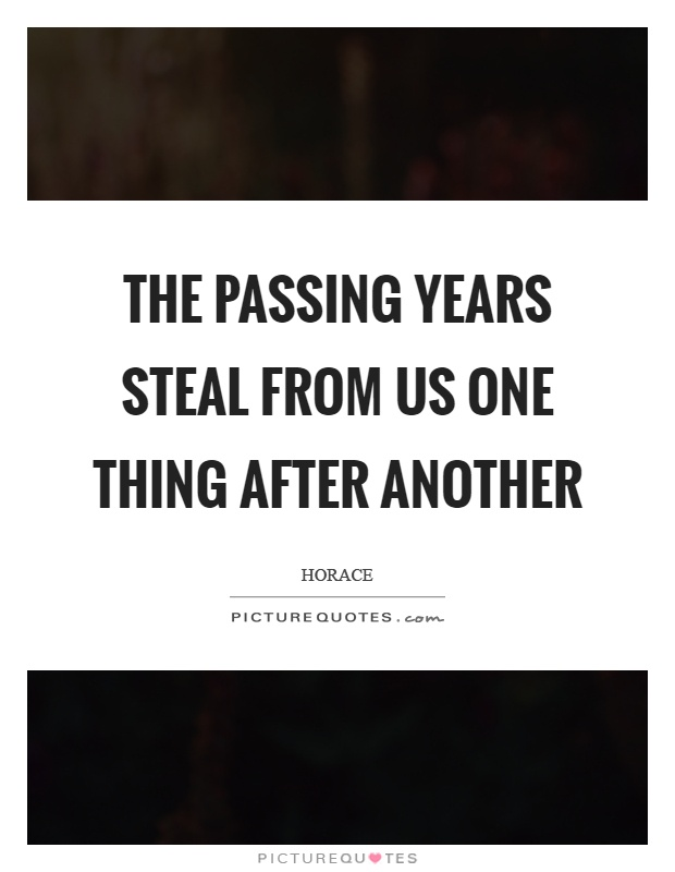 The passing years steal from us one thing after another Picture Quote #1