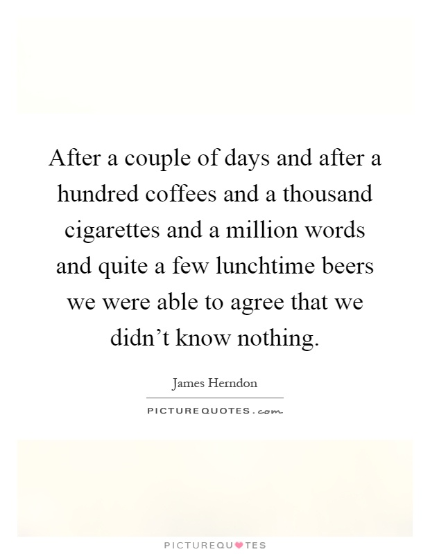 After a couple of days and after a hundred coffees and a thousand cigarettes and a million words and quite a few lunchtime beers we were able to agree that we didn't know nothing Picture Quote #1