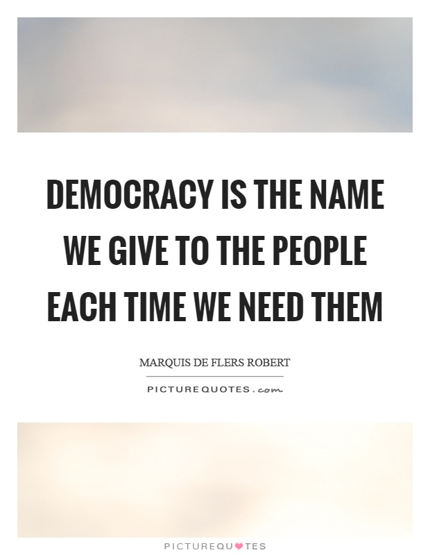Democracy is the name we give to the people each time we need them Picture Quote #1