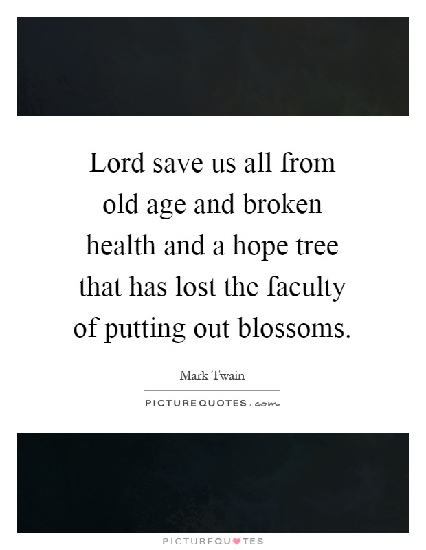 Lord save us all from old age and broken health and a hope tree that has lost the faculty of putting out blossoms Picture Quote #1
