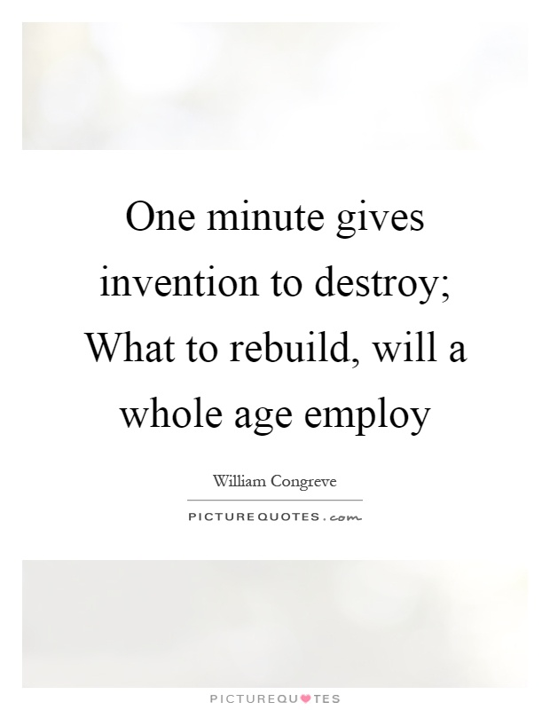 One minute gives invention to destroy; What to rebuild, will a whole age employ Picture Quote #1