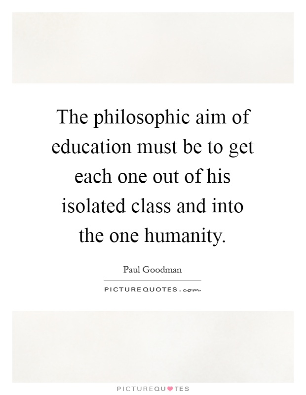 The philosophic aim of education must be to get each one out of his isolated class and into the one humanity Picture Quote #1
