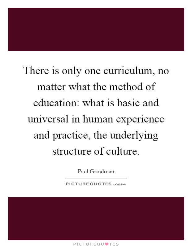 There is only one curriculum, no matter what the method of education: what is basic and universal in human experience and practice, the underlying structure of culture Picture Quote #1