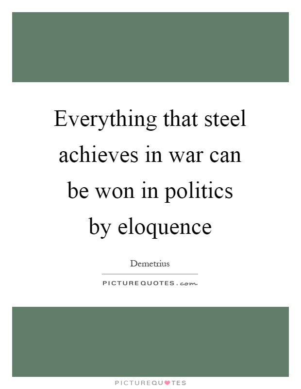 Everything that steel achieves in war can be won in politics by eloquence Picture Quote #1