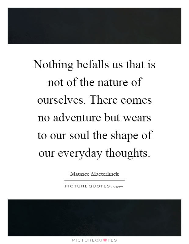 Nothing befalls us that is not of the nature of ourselves. There comes no adventure but wears to our soul the shape of our everyday thoughts Picture Quote #1