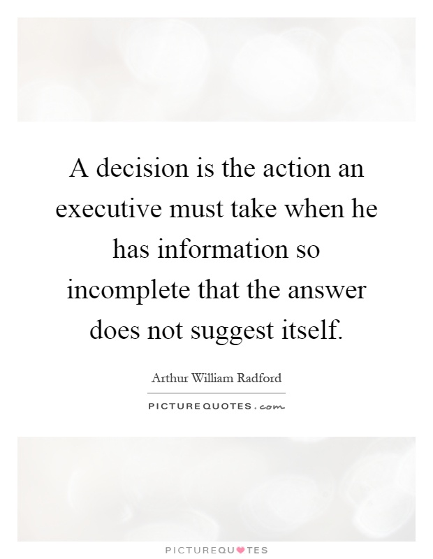A decision is the action an executive must take when he has information so incomplete that the answer does not suggest itself Picture Quote #1