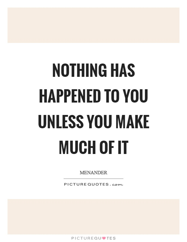 Nothing has happened to you unless you make much of it Picture Quote #1