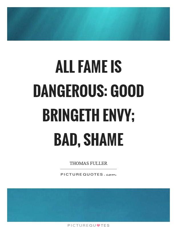 All fame is dangerous: good bringeth envy; bad, shame Picture Quote #1