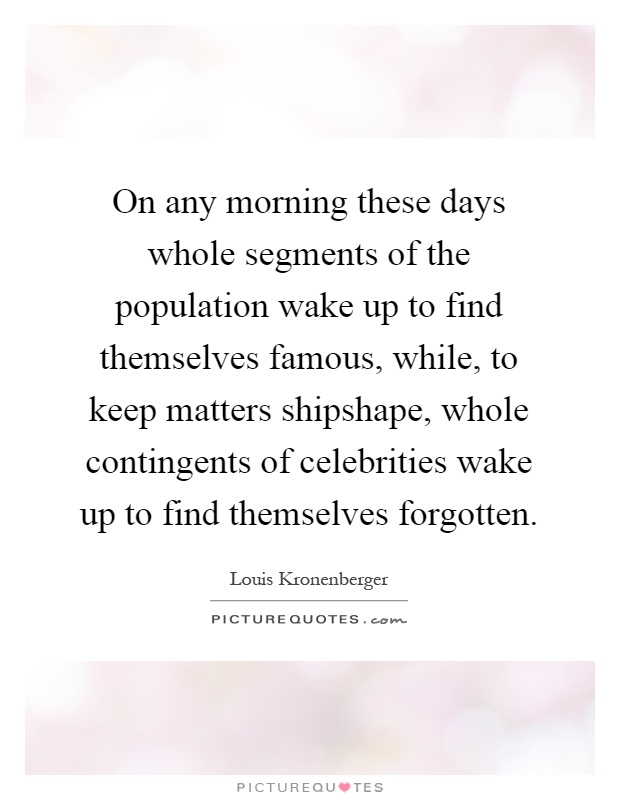 On any morning these days whole segments of the population wake up to find themselves famous, while, to keep matters shipshape, whole contingents of celebrities wake up to find themselves forgotten Picture Quote #1
