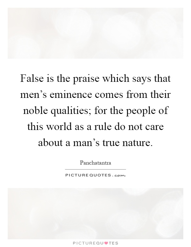 False is the praise which says that men's eminence comes from their noble qualities; for the people of this world as a rule do not care about a man's true nature Picture Quote #1
