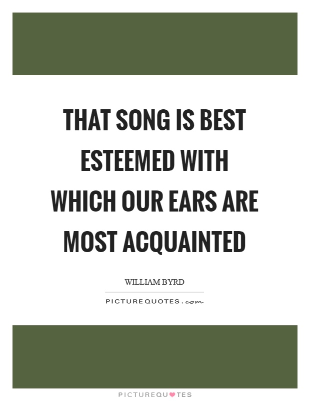 That song is best esteemed with which our ears are most acquainted Picture Quote #1