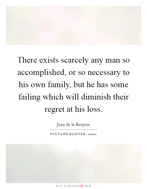 There exists scarcely any man so accomplished, or so necessary to his own family, but he has some failing which will diminish their regret at his loss Picture Quote #1