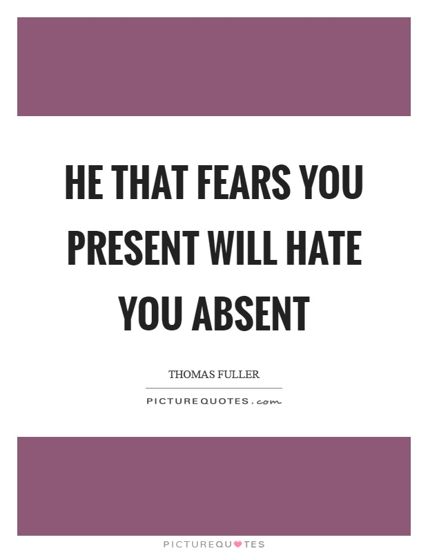 He that fears you present will hate you absent Picture Quote #1