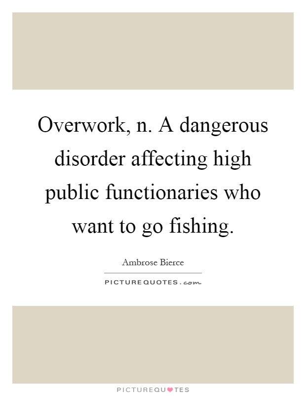 Overwork, n. A dangerous disorder affecting high public functionaries who want to go fishing Picture Quote #1