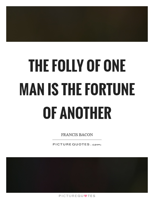 The folly of one man is the fortune of another Picture Quote #1