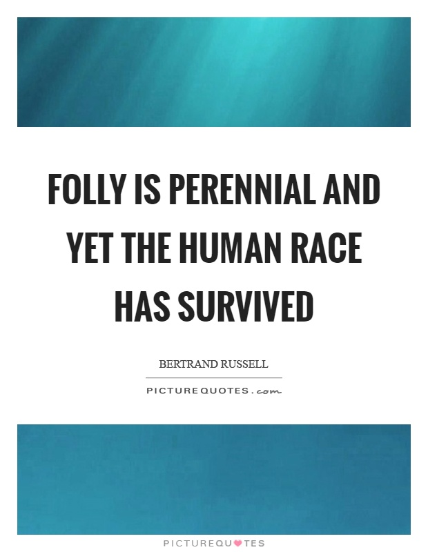 Folly is perennial and yet the human race has survived Picture Quote #1