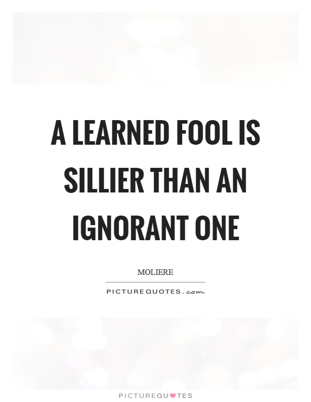A learned fool is sillier than an ignorant one Picture Quote #1