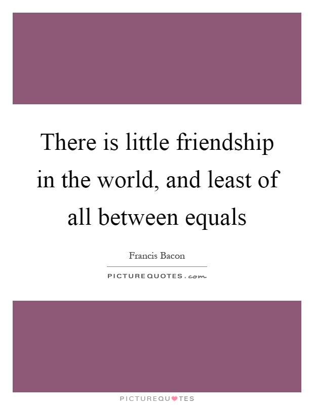 There is little friendship in the world, and least of all between equals Picture Quote #1