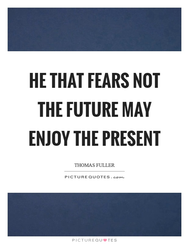 He that fears not the future may enjoy the present Picture Quote #1