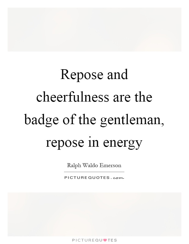 Repose and cheerfulness are the badge of the gentleman, repose in energy Picture Quote #1