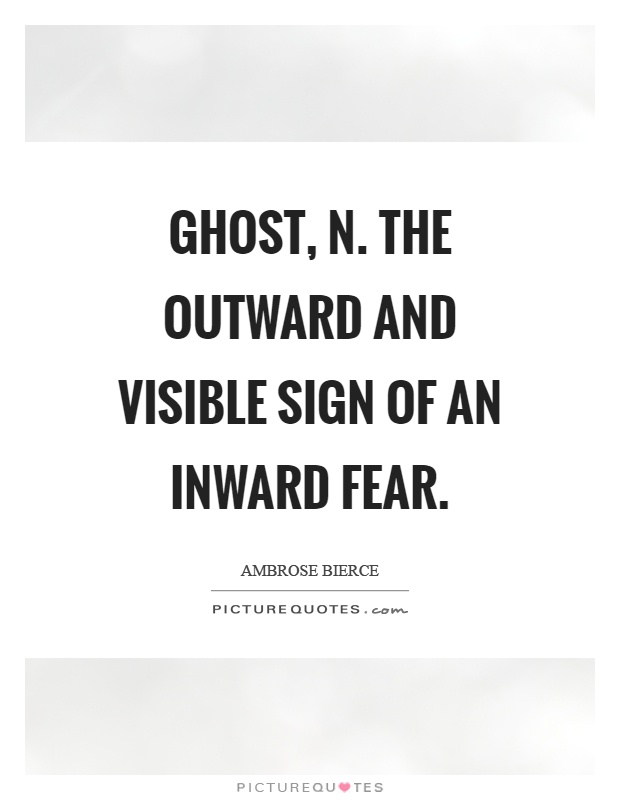 Ghost, n. The outward and visible sign of an inward fear Picture Quote #1