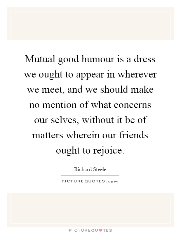 Mutual good humour is a dress we ought to appear in wherever we meet, and we should make no mention of what concerns our selves, without it be of matters wherein our friends ought to rejoice Picture Quote #1
