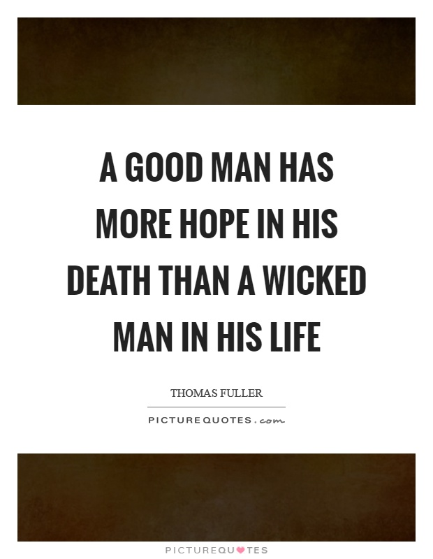 A good man has more hope in his death than a wicked man in his life Picture Quote #1