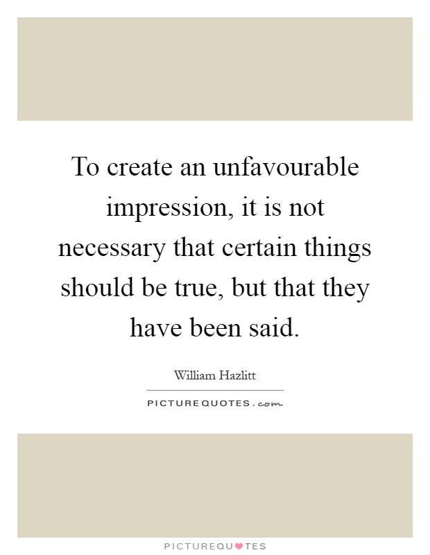 To create an unfavourable impression, it is not necessary that certain things should be true, but that they have been said Picture Quote #1