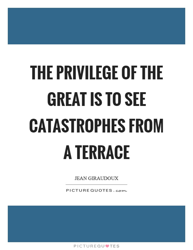 The privilege of the great is to see catastrophes from a terrace Picture Quote #1