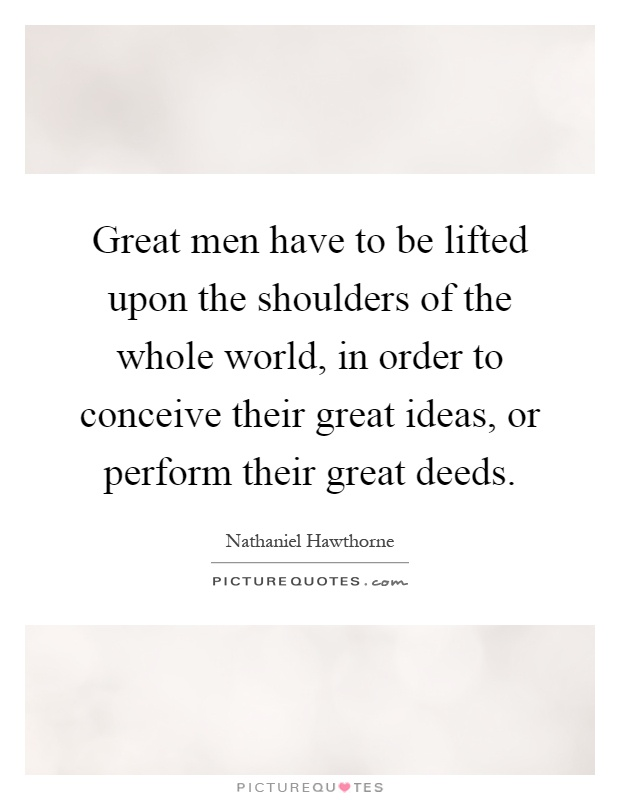 Great men have to be lifted upon the shoulders of the whole world, in order to conceive their great ideas, or perform their great deeds Picture Quote #1